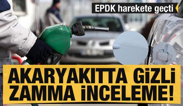 Son dakika: EPDK harekete geçti: Akaryakıtta gizli zamma inceleme