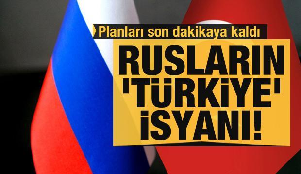 Rusların 'Türkiye' isyanı! Planları son dakikaya kaldı