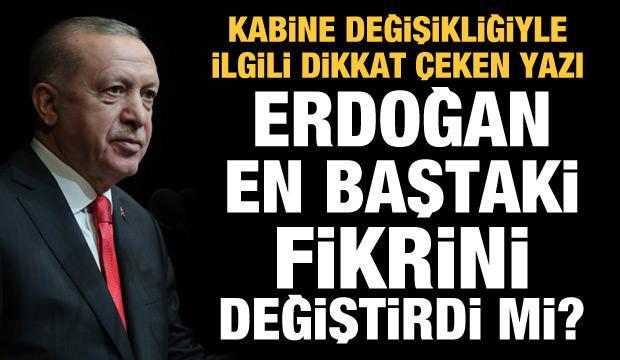Erdoğan kabine değişikliği konusunda en baştaki fikrini değiştirdi mi?