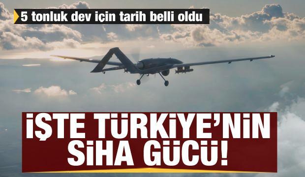 İşte Türkiye'nin SİHA gücü! 5 tonluk dev için tarih belli oldu