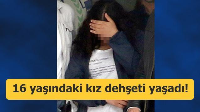 16 yaşındaki kız dehşeti yaşadı!