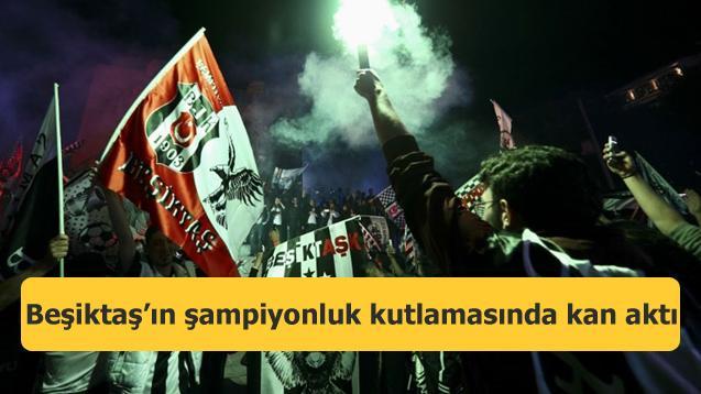 Beşiktaş'ın şampiyonluk kutlamasında kan aktı