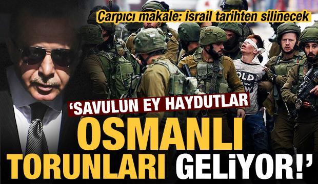 Çarpıcı makale: İsrail, tarihten silinecek, ey haydutlar Osmanlı torunları geliyor...