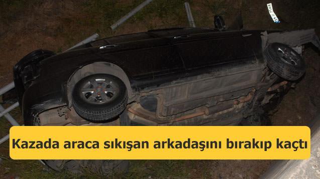 Kazada araca sıkışan arkadaşını bırakıp kaçtı