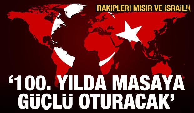 Türkiye, 100. yılda masaya güçlü oturacak! Rakipleri Mısır ve İsrail