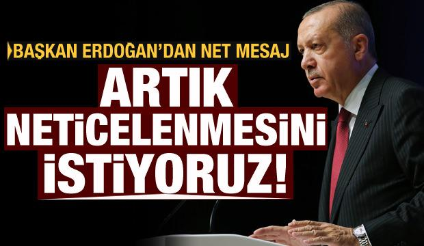 Cumhurbaşkanı Erdoğan: Artık neticelenmesini istiyoruz