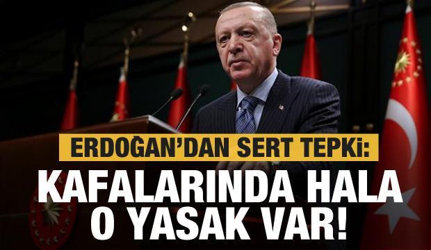 Erdoğan'dan sert tepki: Kafalarında hala o yasak var