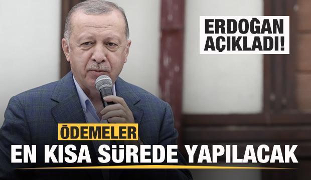 Başkan Erdoğan duyurdu: Ödemeler en kısa sürede yapılacak