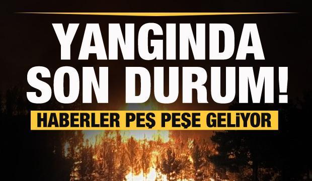 Haberler peş peşe geliyor! Yangın bölgesinde son dakika gelişmesi...