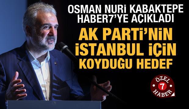 Osman Nuri Kabaktepe Haber7'ye açıkladı: AK Parti'nin İstanbul hedefi