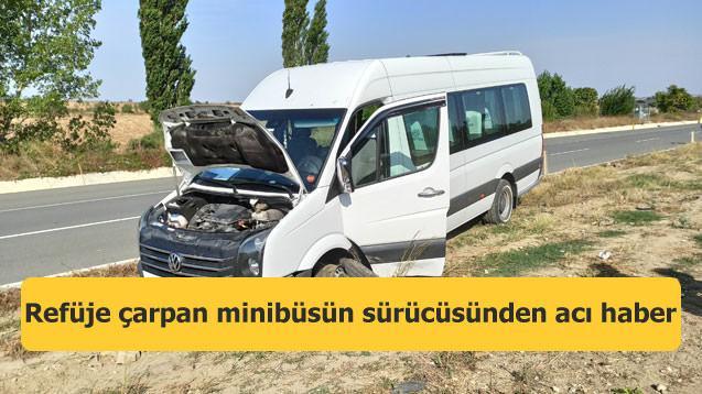 Refüje çarpan minibüsün sürücüsünden acı haber