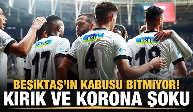 Beşiktaş'ın kabusu bitmiyor! Kırık ve korona şoku