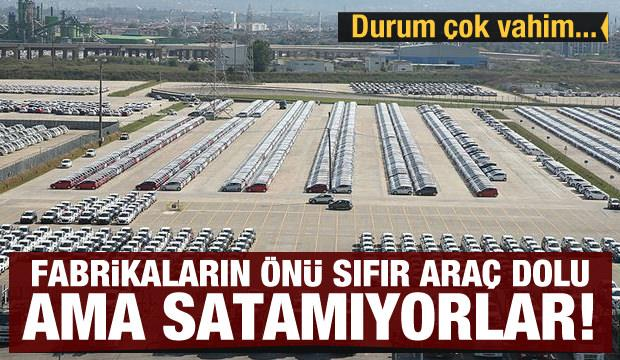 Durum vahim: Fabrikaların önü sıfır araç dolu ama satamıyorlar!