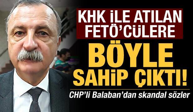 KHK ile görevden alınan FETÖ'cülere böyle sahip çıktı! CHP'li Balaban'dan skandal sözler