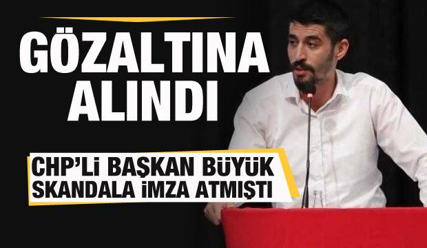 Büyük skandala imza atmıştı! CHP'li Başkan gözaltına alındı