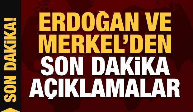 Cumhurbaşkanı Erdoğan ve Merkel'den son dakika açıklamaları