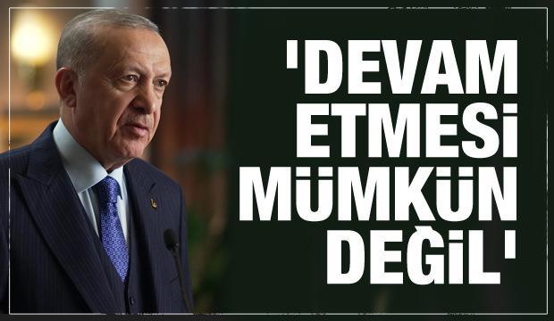Cumhurbaşkanı Erdoğan: Devam etmesi mümkün değil