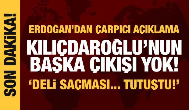 Cumhurbaşkanı Erdoğan'dan Kılıçdaroğlu'na tepki: Deli saçması, başka çıkışı yok!